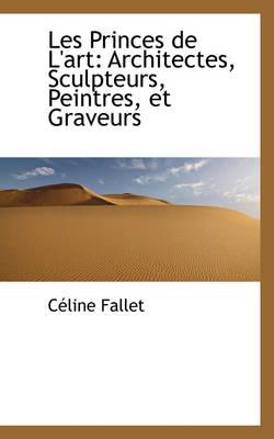 Les Princes de L'Art Architectes, Sculpteurs, Peintres, Et Graveurs by Celine Fallet