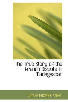 The True Story of the French Dispute in Madagascar by Samuel Pasfield Oliver