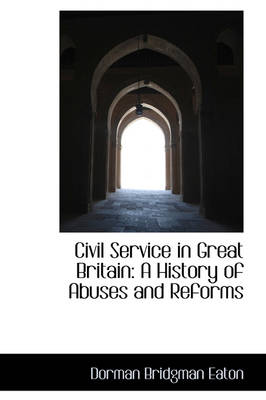 Civil Service in Great Britain A History of Abuses and Reforms by Dorman Bridgman Eaton