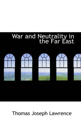 War and Neutrality in the Far East by Thomas Joseph Lawrence