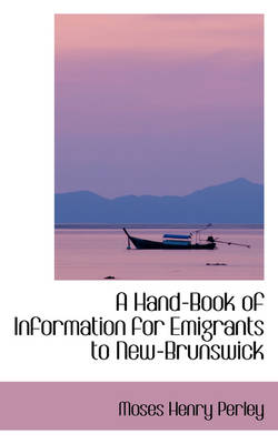 A Hand-Book of Information for Emigrants to New-Brunswick by Moses Henry Perley