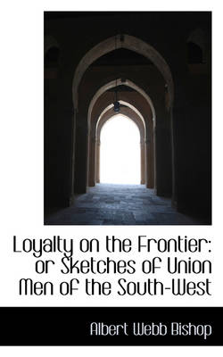 Loyalty on the Frontier Or Sketches of Union Men of the South-West by Lieutenant Colonel Albert Webb Bishop