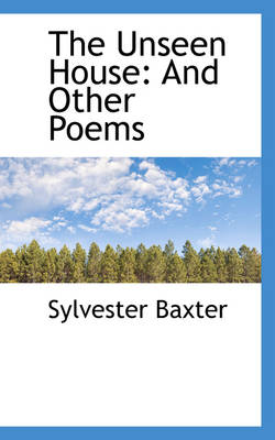 The Unseen House And Other Poems by Sylvester Baxter