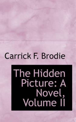 The Hidden Picture A Novel, Volume II by Carrick F Brodie