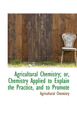 Agricultural Chemistry; Or, Chemistry Applied to Explain the Practice, and to Promote by Agricultural Chemistry