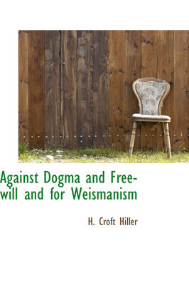 Against Dogma and Free-Will and for Weismanism by H Croft Hiller