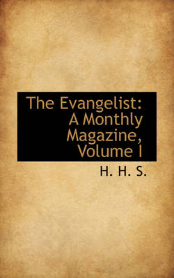 The Evangelist A Monthly Magazine, Volume I by H H S