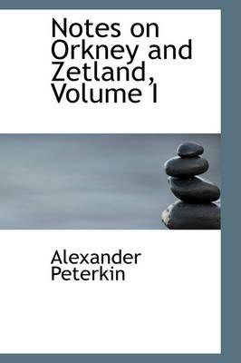 Notes on Orkney and Zetland, Volume I by Alexander Peterkin