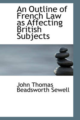 An Outline of French Law as Affecting British Subjects by John Thomas Beadsworth Sewell