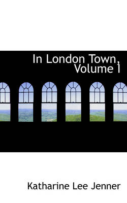 In London Town, Volume I by Katharine Lee Jenner