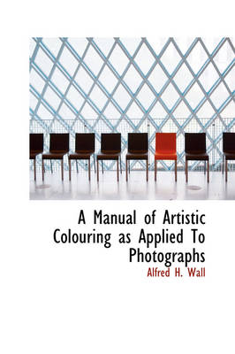 A Manual of Artistic Colouring as Applied to Photographs by Alfred H Wall