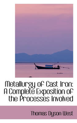 Metallurgy of Cast Iron A Complete Exposition of the Processes Involved by Thomas Dyson West