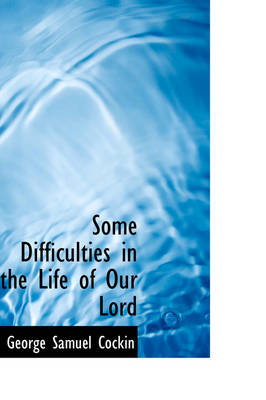 Some Difficulties in the Life of Our Lord by George Samuel Cockin