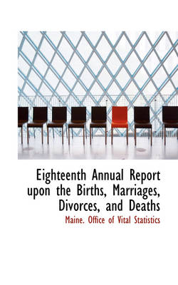 Eighteenth Annual Report Upon the Births, Marriages, Divorces, and Deaths by Maine Office of Vital Statistics