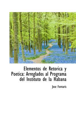 Elementos de Ret Rica y Po Tica Arreglados Al Programa del Instituto de La Habana by Jos Fornaris