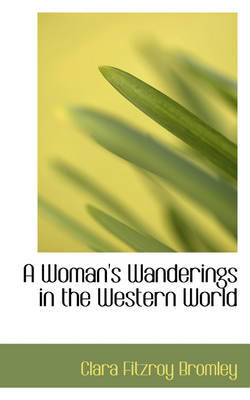 A Woman's Wanderings in the Western World by Clara Fitzroy Bromley