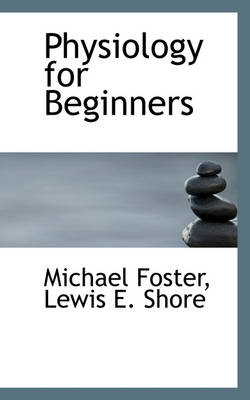 Physiology for Beginners by Michael, Sir (St Mary's University College London) Foster