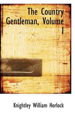 The Country Gentleman, Volume I by Knightley William Horlock