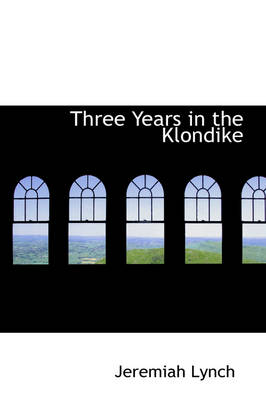 Three Years in the Klondike by Jeremiah (Exxon Chemical Company, East Millstone, New Jersey) Lynch
