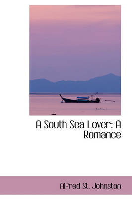 A South Sea Lover A Romance by Alfred St Johnston