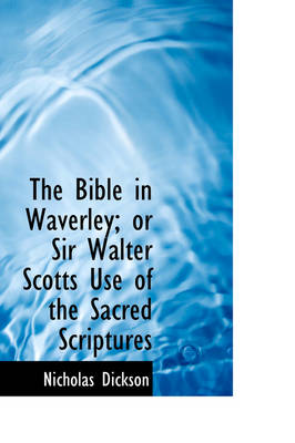 The Bible in Waverley; Or Sir Walter Scotts Use of the Sacred Scriptures by Nicholas Dickson