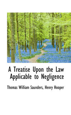 A Treatise Upon the Law Applicable to Negligence by Thomas William Saunders