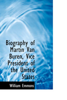 Biography of Martin Van Buren, Vice President of the United States by William Emmons