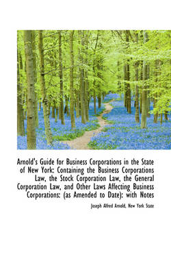 Arnold's Guide for Business Corporations in the State of New York Containing the Business Corporati by Joseph Alfred Arnold