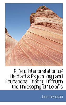 A New Interpretation of Herbart's Psychology and Educational Theory Through the Philosophy of Leibni by John Davidson
