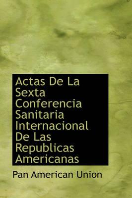 Actas de La Sexta Conferencia Sanitaria Internacional de Las Republicas Americanas by Pan American Union