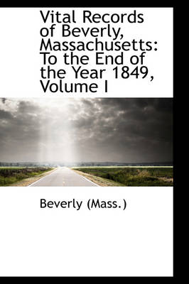 Vital Records of Beverly, Massachusetts To the End of the Year 1849, Volume I by Beverly (Mass )
