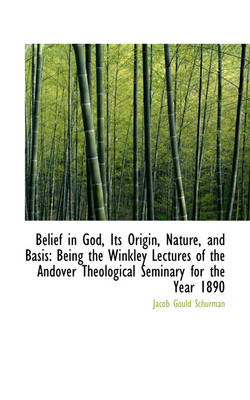 Belief in God, Its Origin, Nature, and Basis by Jacob Gould Schurman