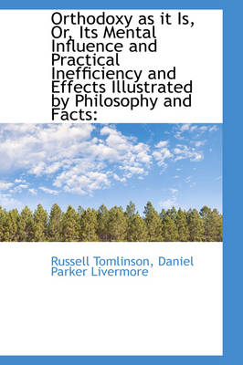 Orthodoxy as It Is, Or, Its Mental Influence and Practical Inefficiency and Effects Illustrated by P by Russell Tomlinson