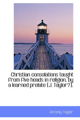 Christian Consolations Taught from Five Heads in Religion, by a Learned Prelate [J. Taylor?]. by Professor Jeremy Taylor