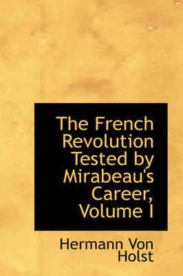 The French Revolution Tested by Mirabeau's Career, Volume I by Hermann Von Holst