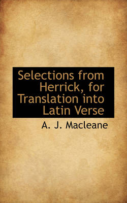Selections from Herrick, for Translation Into Latin Verse by A J Macleane