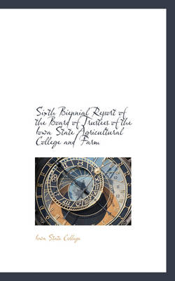 Sixth Biennial Report of the Board of Trustees of the Iowa State Agricultural College and Farm by Iowa State College