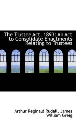 The Trustee ACT, 1893 An ACT to Consolidate Enactments Relating to Trustees by Arthur Reginald Rudall
