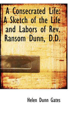 A Consecrated Life A Sketch of the Life and Labors of REV. Ransom Dunn, D.D. by Helen Dunn Gates