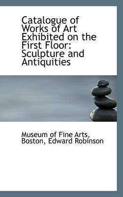 Catalogue of Works of Art Exhibited on the First Floor Sculpture and Antiquities by Museum Of Fine Arts