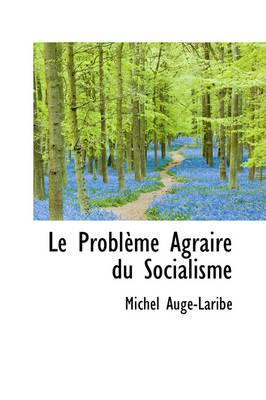 Le Probleme Agraire Du Socialisme by Michel Aug-Larib, Michel Auge-Laribe