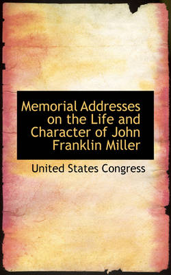 Memorial Addresses on the Life and Character of John Franklin Miller by Professor United States Congress