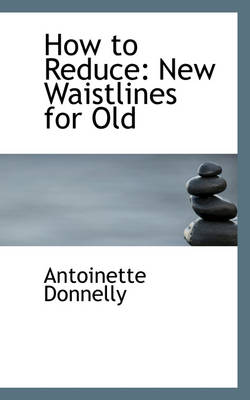 How to Reduce New Waistlines for Old by Antoinette Donnelly