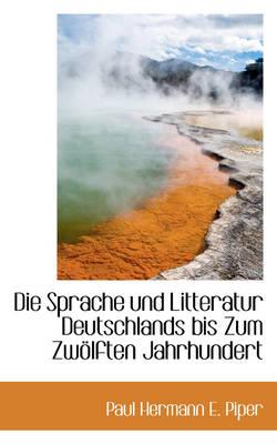 Die Sprache Und Litteratur Deutschlands Bis Zum Zw Lften Jahrhundert by Paul Hermann E Piper