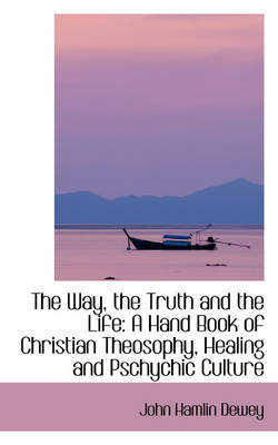 The Way, the Truth and the Life A Hand Book of Christian Theosophy, Healing and Pschychic Culture by John Hamlin Dewey