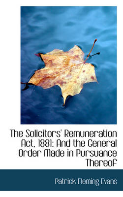 The Solicitors' Remuneration ACT, 1881 And the General Order Made in Pursuance Thereof by Patrick Fleming Evans