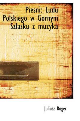 Piesni Ludu Polskiego W G Rnym Szlasku Z Muzyka by Juliusz Roger