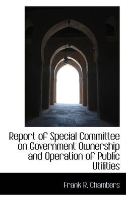 Report of Special Committee on Government Ownership and Operation of Public Utilities by Frank R Chambers