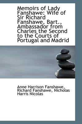 Memoirs of Lady Fanshawe Wife of Sir Richard Fanshawe, Bart., Ambassador from Charles the Second to by Anne Harrison Fanshawe