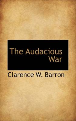 The Audacious War by Clarence Walker Barron